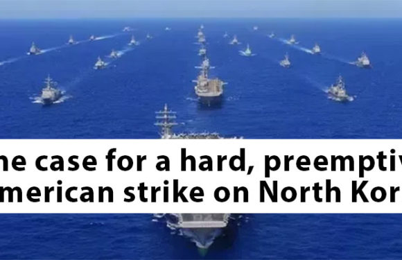 The case for a hard, preemptive American strike on North Korea