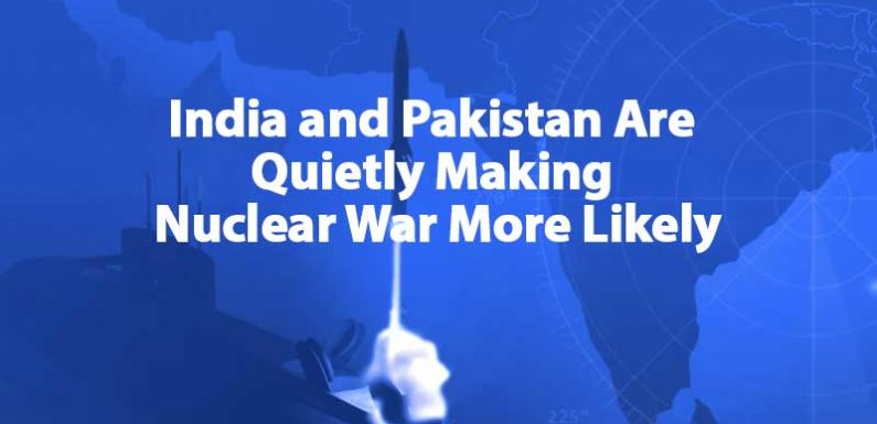 India and Pakistan Are Quietly Making Nuclear War More Likely