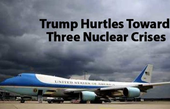 Trump Hurtles Toward Three Nuclear Crises