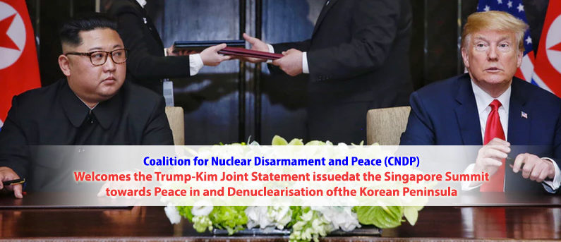 Coalition for Nuclear Disarmament and Peace (CNDP) Welcomes the Trump-Kim Joint Statement issued at the Singapore Summit towards Peace in and Denuclearisation of the Korean Peninsula