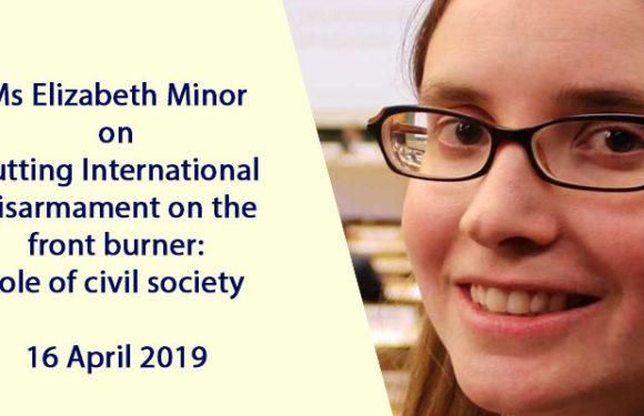Ms Elizabeth Minor on Putting International Disarmament on the front burner: role of civil society – 16 April 2019