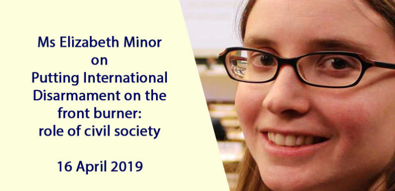 Ms Elizabeth Minor on Putting International Disarmament on the front burner: role of civil society – 16 April 2019
