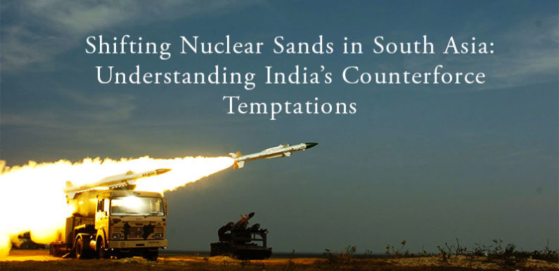 Shifting Nuclear Sands in South Asia: Understanding India's Counterforce Temptations