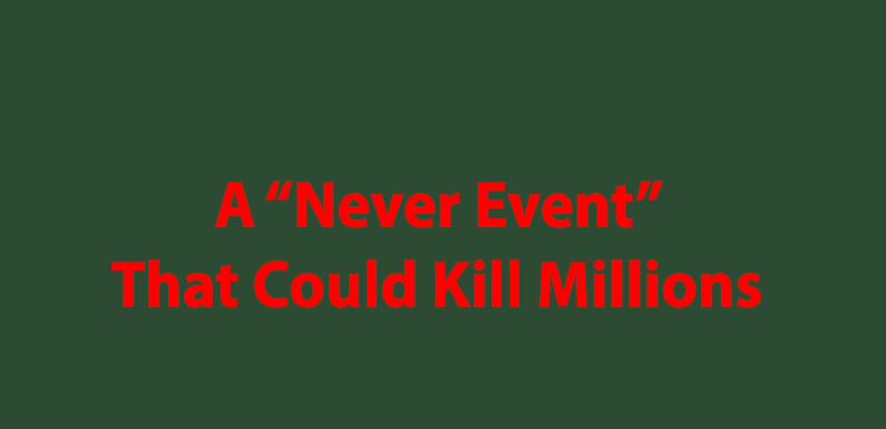 """A """"Never Event"""" That Could Kill Millions"""